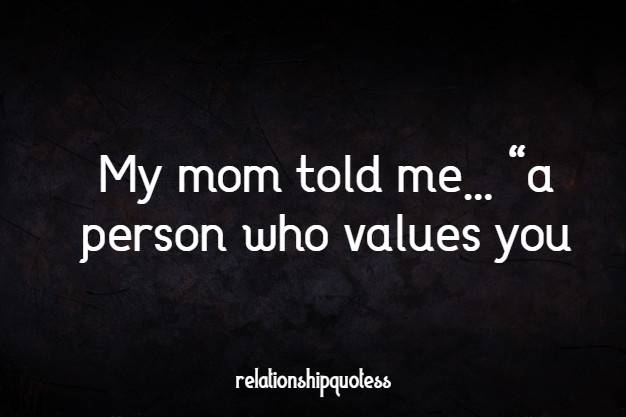 "My mom told me…  ""a person who values you,"