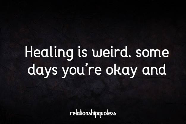 Healing is weird. some days you're okay and