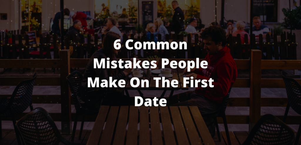 6 Common Mistakes People Make On The First Date